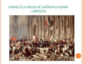 UNIDAD 2 LA POCA DE LAS REVOLUCIONES LIBERALES