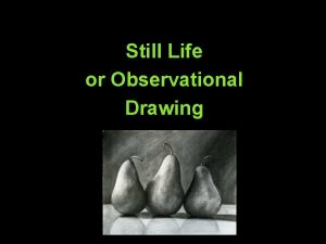 Still Life or Observational Drawing WHY DRAW STILL
