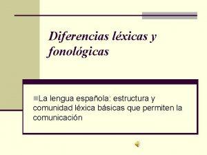 Diferencias lxicas y fonolgicas n La lengua espaola