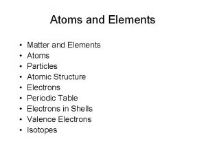 Atoms and Elements Matter and Elements Atoms Particles