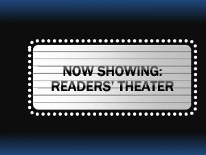 NOW SHOWING READERS THEATER READERS THEATER RT Dramatic