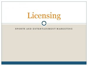 Licensing SPORTS AND ENTERTAINMENT MARKETING What is licensing