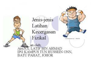 Jenisjenis Latihan Kecergasan Fizikal Disediakan oleh ABDUL LATIF
