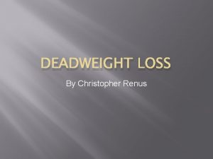 DEADWEIGHT LOSS By Christopher Renus Key concepts Deadweight