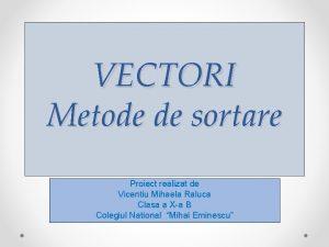 VECTORI Metode de sortare Proiect realizat de Vicentiu