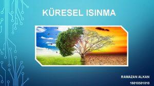 KRESEL ISINMA RAMAZAN ALKAN 16010501010 KRESEL ISINMA NEDIR