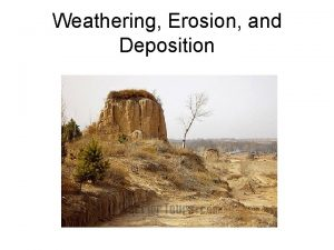 Weathering Erosion and Deposition Weathering The breakdown of