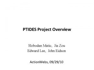 PTIDES Project Overview Slobodan Matic Jia Zou Edward