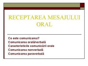 RECEPTAREA MESAJULUI ORAL Ce este comunicarea Comunicarea oralverbal