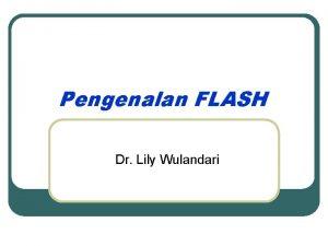 Pengenalan FLASH Dr Lily Wulandari MACROMEDIA FLASH Pendahuluan
