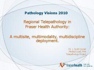 Pathology Visions 2010 Regional Telepathology in Fraser Health