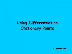 Using Differentiation Stationary Points Christine Crisp Stationary Points