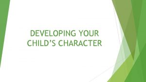 DEVELOPING YOUR CHILDS CHARACTER DEVELOPING YOUR CHILDS CHARACTER