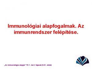 Immunolgiai alapfogalmak Az immunrendszer felptse Az immunolgia alapjai