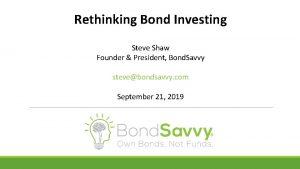 Rethinking Bond Investing Steve Shaw Founder President Bond