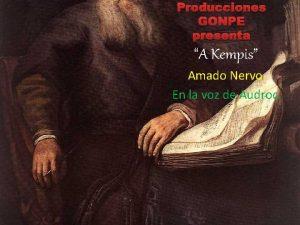 Producciones GONPE presenta A Kempis Amado Nervo En