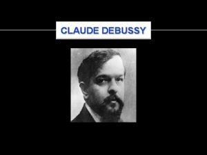 CLAUDE DEBUSSY CLAUDE DEBUSSY Born August 22 1862