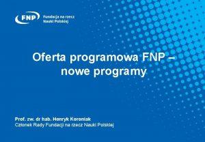 Oferta programowa FNP nowe programy Prof zw dr