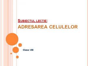 SUBIECTUL LECIE ADRESAREA CELULELOR Clasa VIII OBIECTIVELE OPERAIONALE