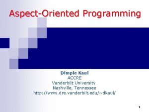 AspectOriented Programming Dimple Kaul ACCRE Vanderbilt University Nashville