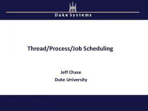 Duke Systems ThreadProcessJob Scheduling Jeff Chase Duke University