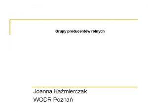 Grupy producentw rolnych Joanna Kamierczak WODR Pozna Grupa