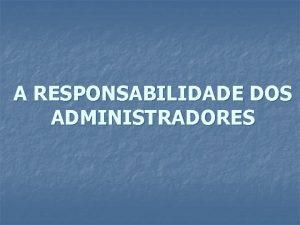 A RESPONSABILIDADE DOS ADMINISTRADORES RESPONSABILIDADE DOS ADMINISTRADORES Responsabilidade