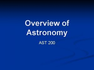 Overview of Astronomy AST 200 Astronomy n n
