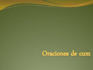 Oraciones de cum Introduce oraciones subordinadas adverbiales y
