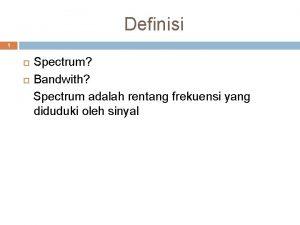 Definisi 1 Spectrum Bandwith Spectrum adalah rentang frekuensi