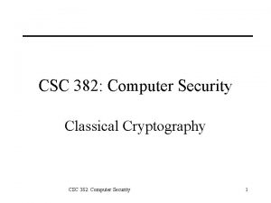 CSC 382 Computer Security Classical Cryptography CSC 382