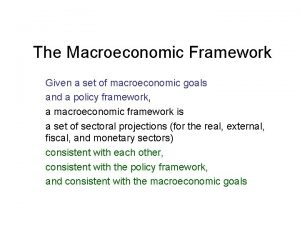 The Macroeconomic Framework Given a set of macroeconomic