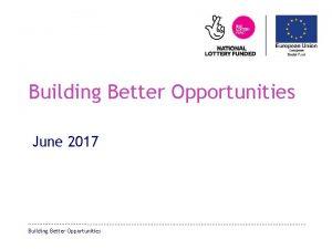 Building Better Opportunities June 2017 Building Better Opportunities