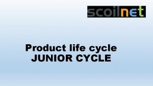 Product life cycle JUNIOR CYCLE Product life cycle