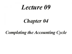 Lecture 09 Chapter 04 Completing the Accounting Cycle