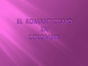 EL ROMANTICISMO EN COLOMBIA Hablar del Romanticismo en
