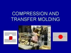 COMPRESSION AND TRANSFER MOLDING Compression Molding The process