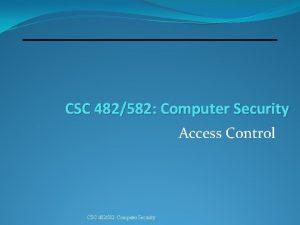 CSC 482582 Computer Security Access Control CSC 482582