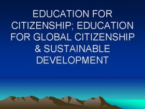 EDUCATION FOR CITIZENSHIP EDUCATION FOR GLOBAL CITIZENSHIP SUSTAINABLE