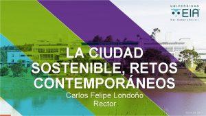 LA CIUDAD SOSTENIBLE RETOS CONTEMPORNEOS Carlos Felipe Londoo
