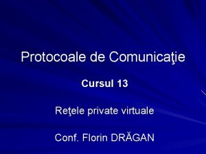 Protocoale de Comunicaie Cursul 13 Reele private virtuale