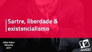 Sartre liberdade existencialismo Julian Dutra Filosofia 2017 AP