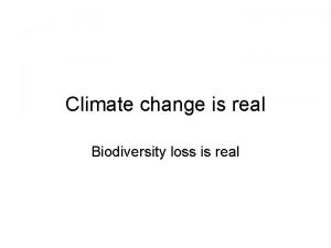 Climate change is real Biodiversity loss is real