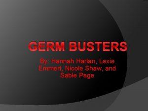 GERM BUSTERS By Hannah Harlan Lexie Emmert Nicole
