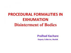 PROCEDURAL FORMALITIES IN EXHUMATION Disinterment of Bodies Pralhad