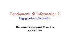 Fondamenti di Informatica 2 Ingegneria Informatica Docente Giovanni