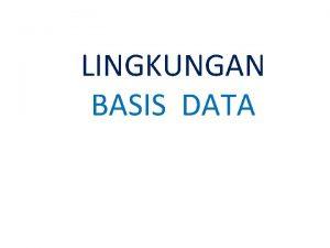 LINGKUNGAN BASIS DATA LINGKUNGAN BASIS DATA v Menjelaskan
