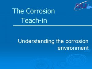 The Corrosion Teachin Understanding the corrosion environment Different