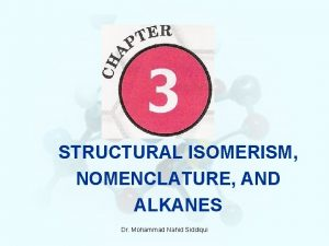 STRUCTURAL ISOMERISM NOMENCLATURE AND ALKANES Dr Mohammad Nahid