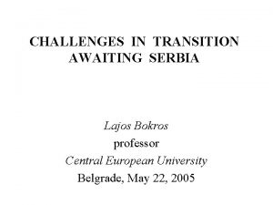 CHALLENGES IN TRANSITION AWAITING SERBIA Lajos Bokros professor